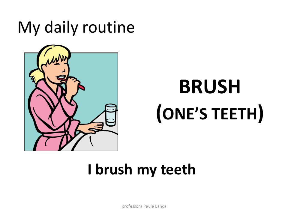 My daily routine BRUSH ( ONES TEETH ) I brush my teeth professora Paula Lança