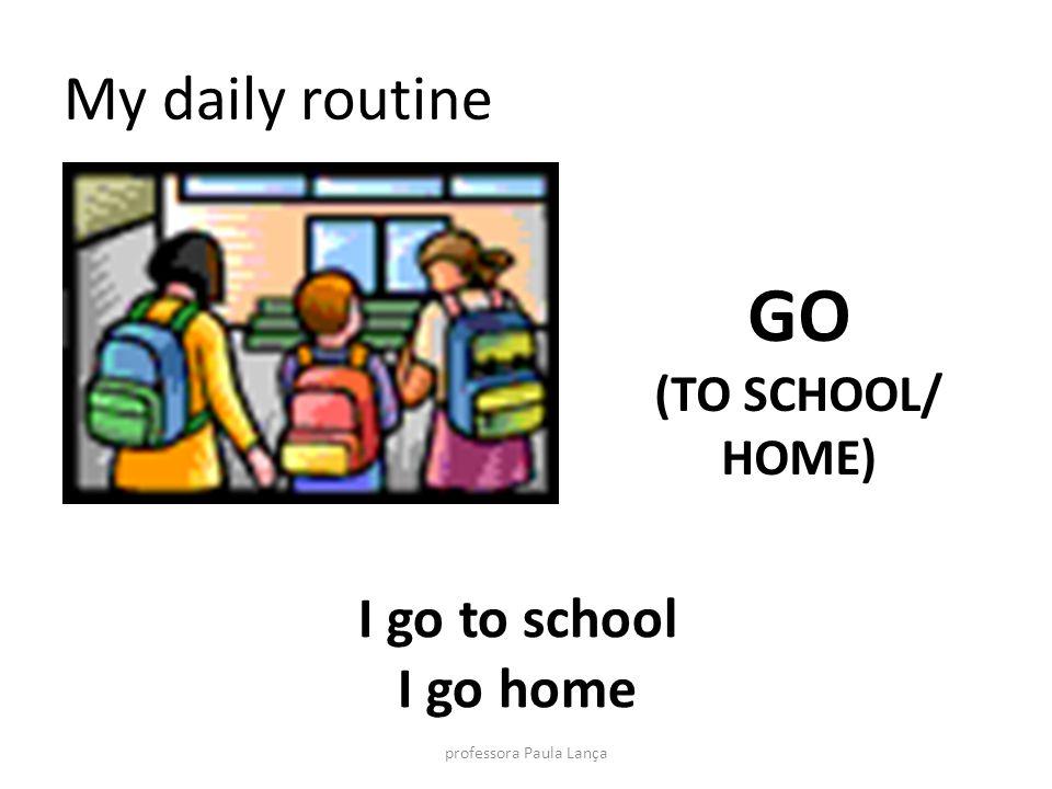 My daily routine GO (TO SCHOOL/ HOME) I go to school I go home professora Paula Lança
