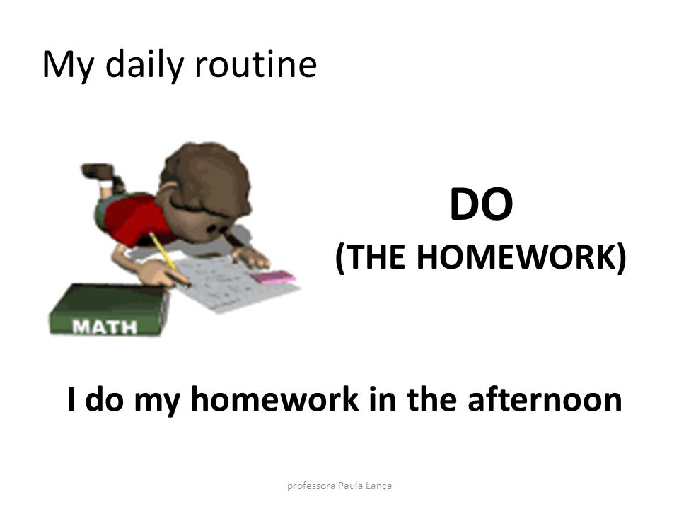 My daily routine DO (THE HOMEWORK) I do my homework in the afternoon professora Paula Lança