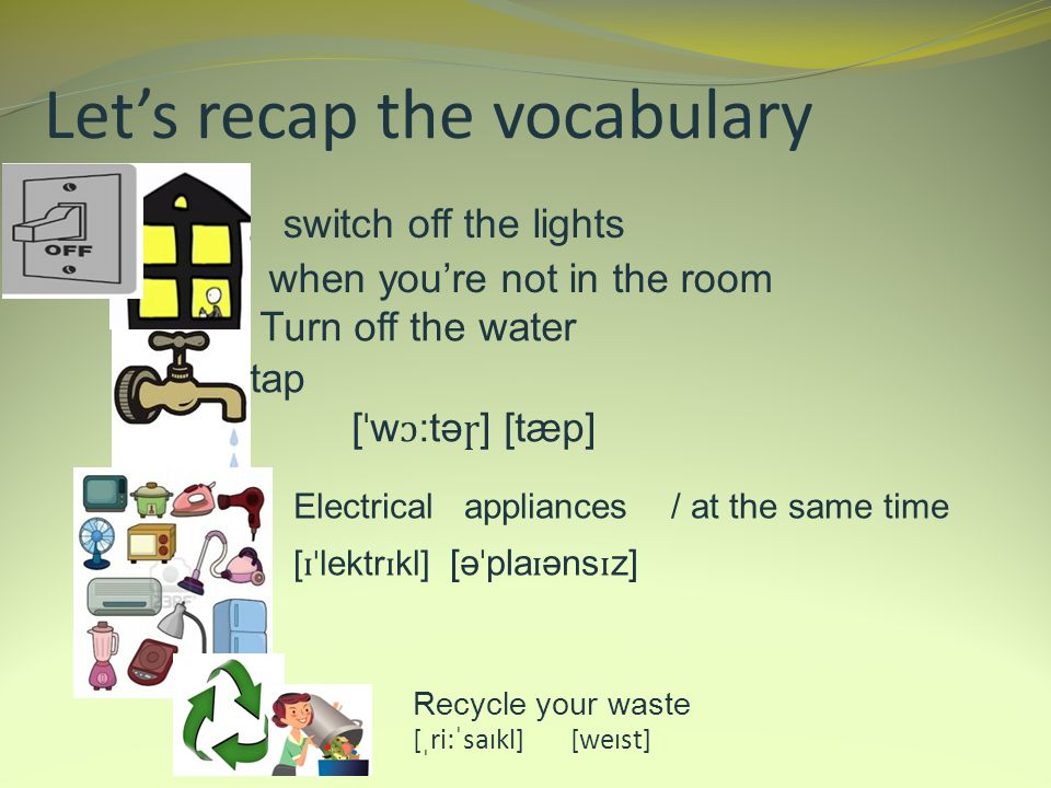 Lets recap the vocabulary Turn off the water tap [ ˈ w ɔ :tə ɼ ] [tæp] Electrical appliances / at the same time [ ɪˈ lektr ɪ kl] [ə ˈ pla ɪ əns ɪ z] switch off the lights when youre not in the room Recycle your waste [ˌri:ˈsaɪkl] [weɪst]