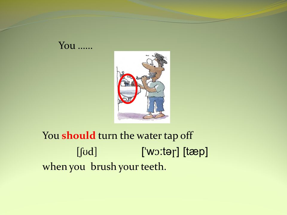 You …… You should turn the water tap off [ ʃʊ d] [ ˈ w ɔ :tə ɼ ] [tæp] when you brush your teeth.