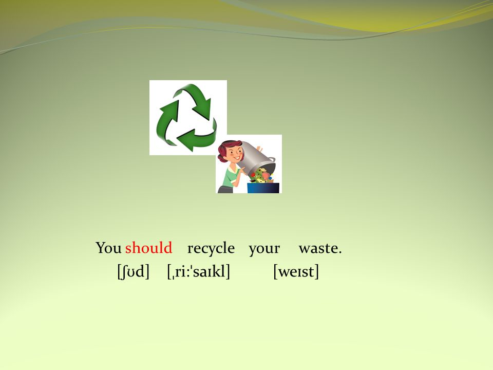 You should recycle your waste. [ ʃʊ d] [ ˌ ri: ˈ sa ɪ kl] [we ɪ st]