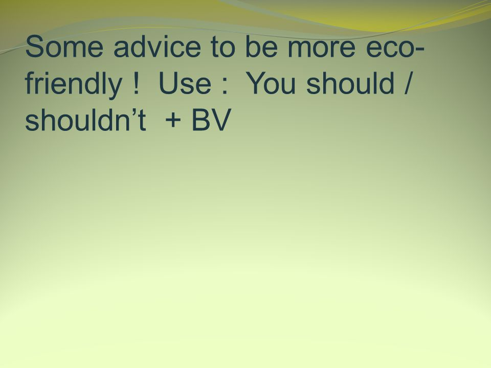 Some advice to be more eco- friendly ! Use : You should / shouldnt + BV