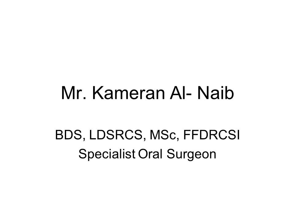 Mr. Kameran Al- Naib BDS, LDSRCS, MSc, FFDRCSI Specialist Oral Surgeon