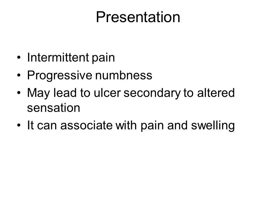 Presentation Intermittent pain Progressive numbness May lead to ulcer secondary to altered sensation It can associate with pain and swelling