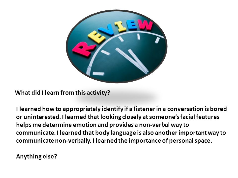What did I learn from this activity? I learned how to appropriately identify if a listener in a conversation is bored or uninterested. I learned that