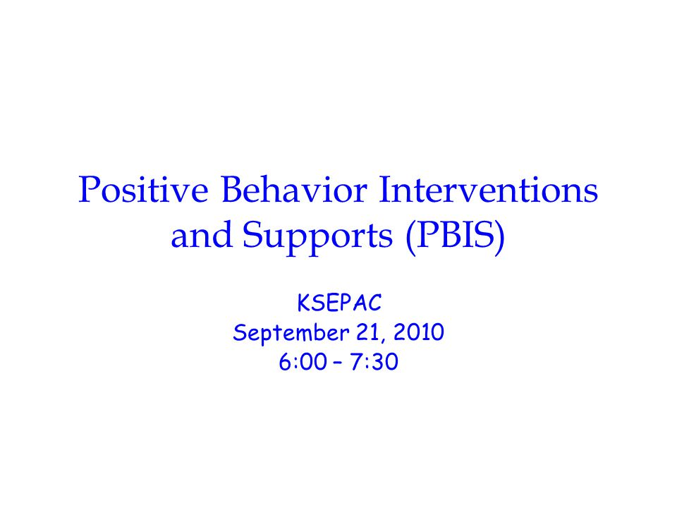 Positive Behavior Interventions and Supports (PBIS) KSEPAC September 21, 2010 6:00 – 7:30