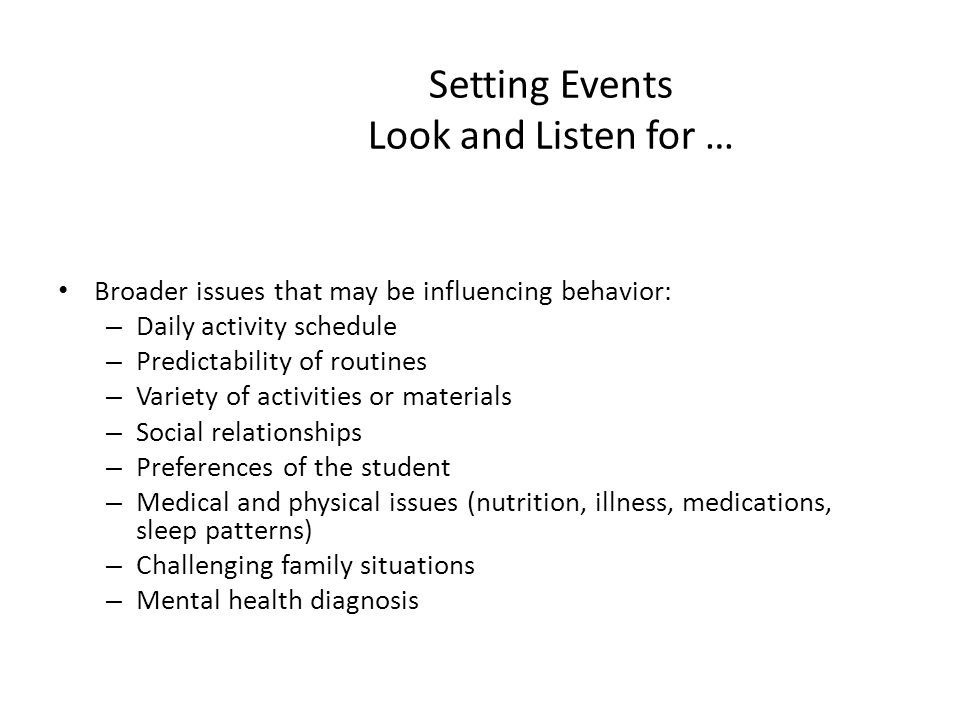 Setting Events Look and Listen for … Broader issues that may be influencing behavior: – Daily activity schedule – Predictability of routines – Variety of activities or materials – Social relationships – Preferences of the student – Medical and physical issues (nutrition, illness, medications, sleep patterns) – Challenging family situations – Mental health diagnosis