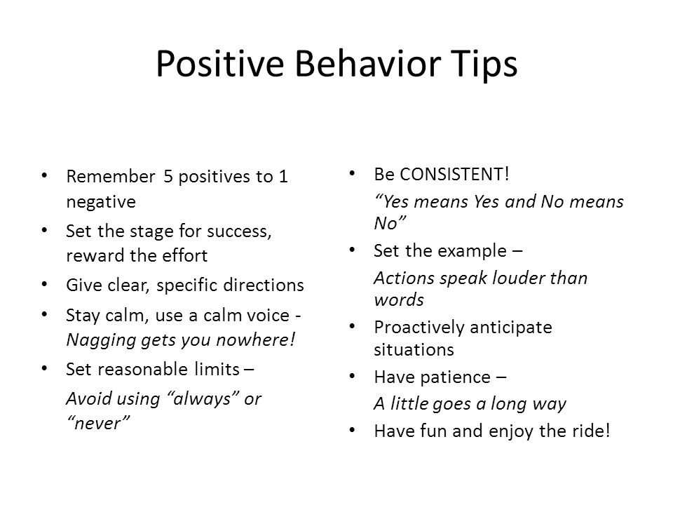 Positive Behavior Tips Remember 5 positives to 1 negative Set the stage for success, reward the effort Give clear, specific directions Stay calm, use a calm voice - Nagging gets you nowhere.