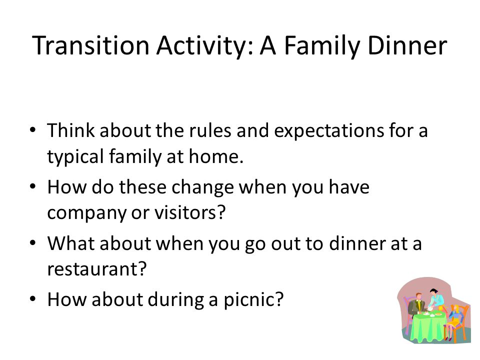 Transition Activity: A Family Dinner Think about the rules and expectations for a typical family at home.