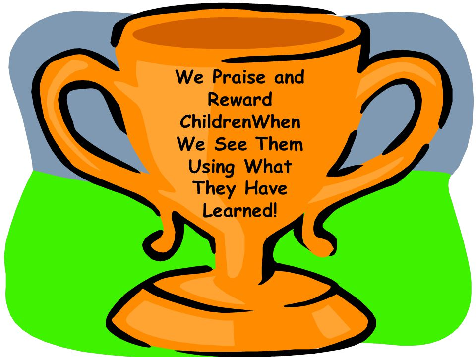 We Praise and Reward ChildrenWhen We See Them Using What They Have Learned!