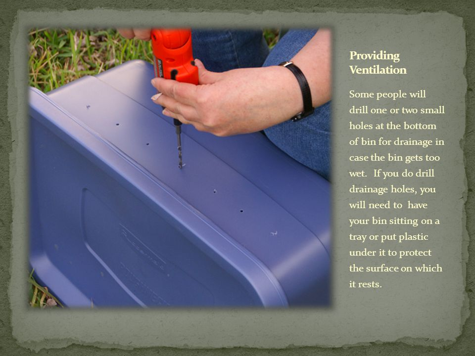 Some people will drill one or two small holes at the bottom of bin for drainage in case the bin gets too wet.
