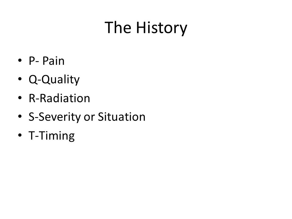 The History P- Pain Q-Quality R-Radiation S-Severity or Situation T-Timing