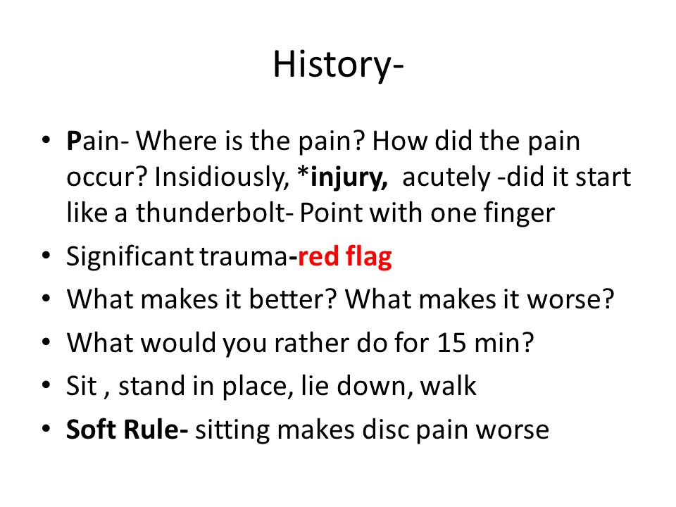 History- Pain- Where is the pain? How did the pain occur? Insidiously, *injury, acutely -did it start like a thunderbolt- Point with one finger Signif