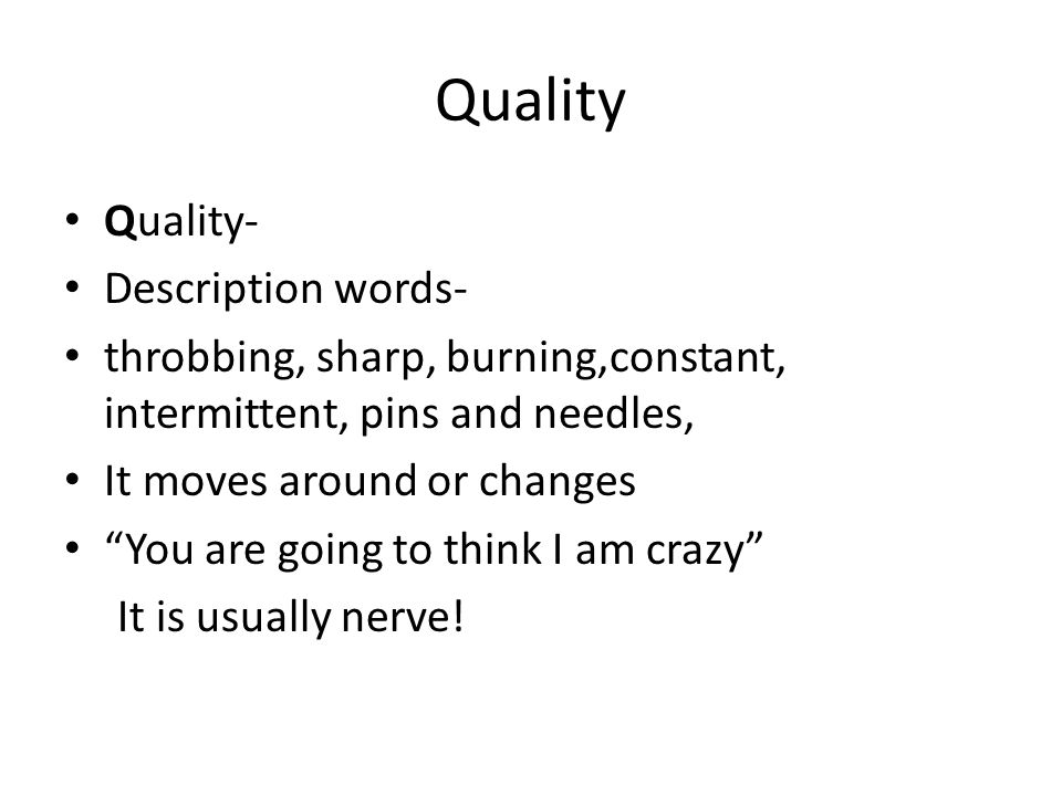 Quality Quality- Description words- throbbing, sharp, burning,constant, intermittent, pins and needles, It moves around or changes You are going to th