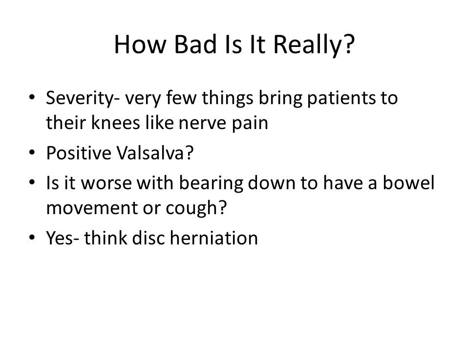 How Bad Is It Really? Severity- very few things bring patients to their knees like nerve pain Positive Valsalva? Is it worse with bearing down to have