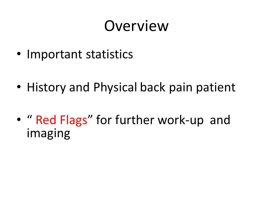 Review -Red Flag for Work-UP and Imaging AGE- under 20 or over 50 Less common in under age 20 More common in over age 50 but so is malignancy ( timing hx-night pain) Unexplained Weight Loss- people will say they have had pain and didnt feel like eating Weight loss is always a Worry