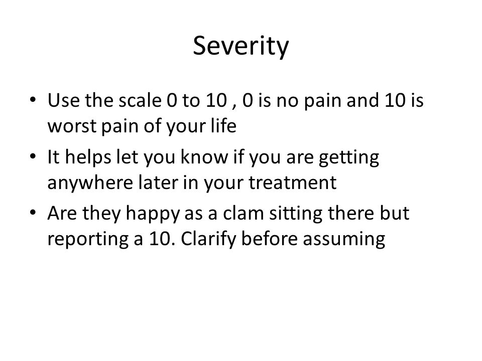 Severity Use the scale 0 to 10, 0 is no pain and 10 is worst pain of your life It helps let you know if you are getting anywhere later in your treatme