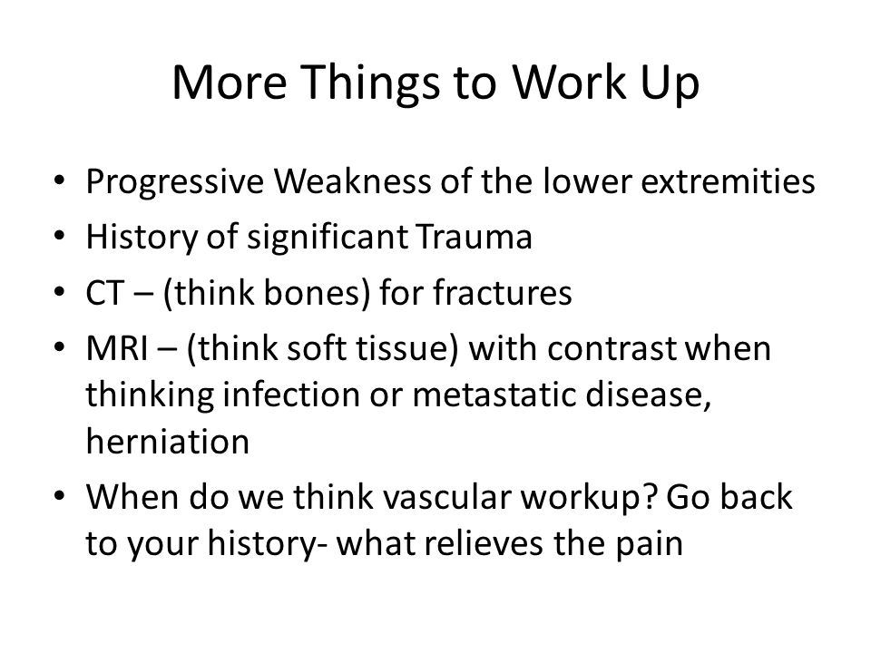 More Things to Work Up Progressive Weakness of the lower extremities History of significant Trauma CT – (think bones) for fractures MRI – (think soft