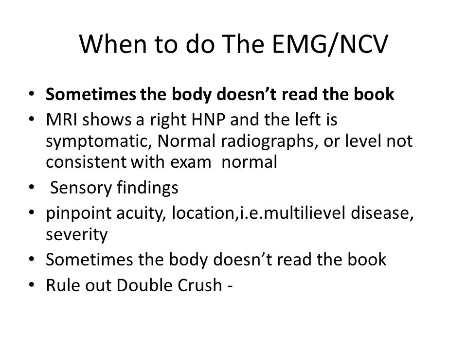 When to do The EMG/NCV Sometimes the body doesnt read the book MRI shows a right HNP and the left is symptomatic, Normal radiographs, or level not con