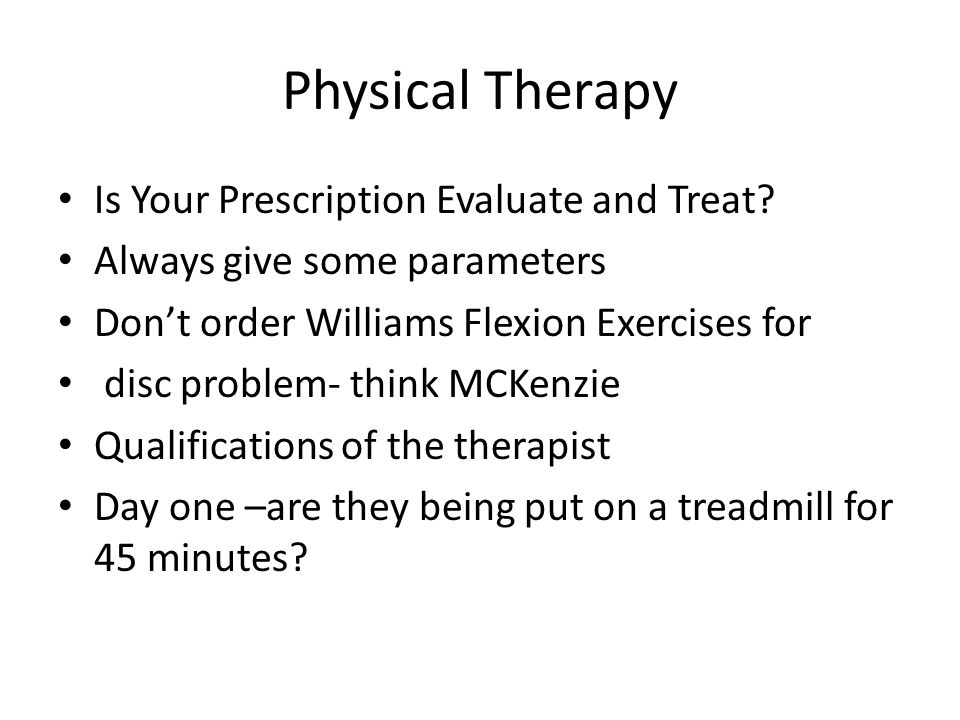 Physical Therapy Is Your Prescription Evaluate and Treat? Always give some parameters Dont order Williams Flexion Exercises for disc problem- think MC