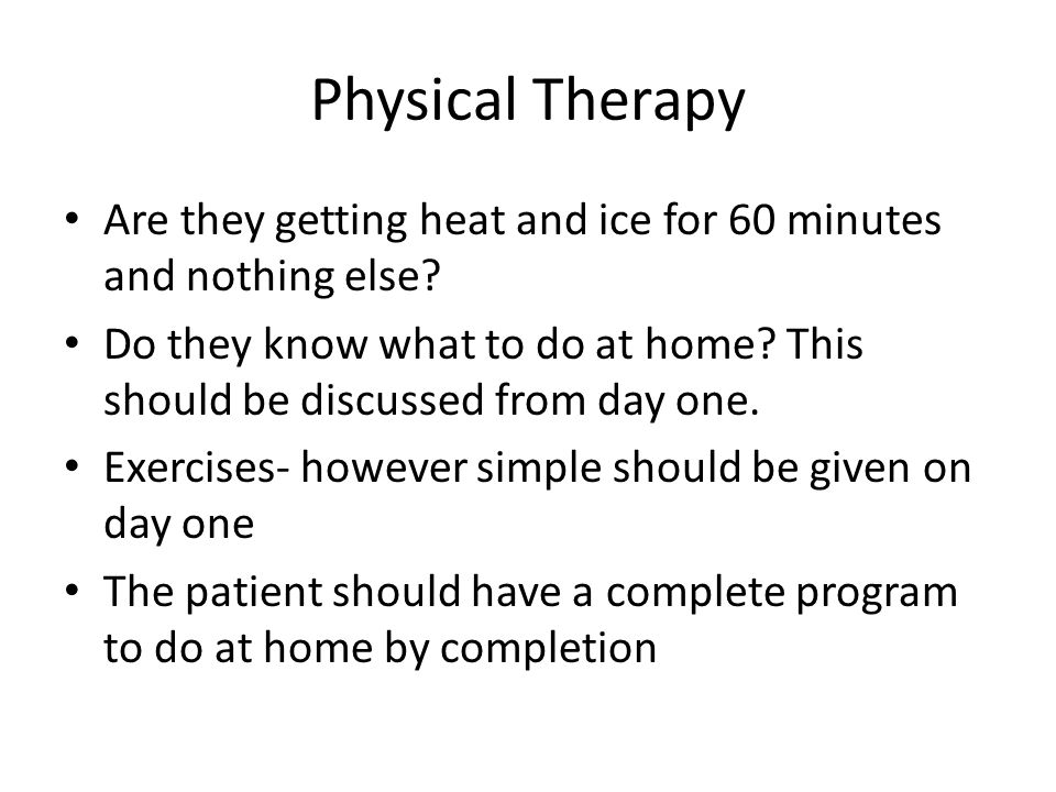 Physical Therapy Are they getting heat and ice for 60 minutes and nothing else? Do they know what to do at home? This should be discussed from day one