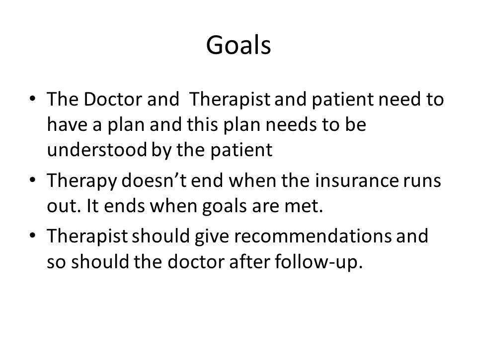 Goals The Doctor and Therapist and patient need to have a plan and this plan needs to be understood by the patient Therapy doesnt end when the insuran