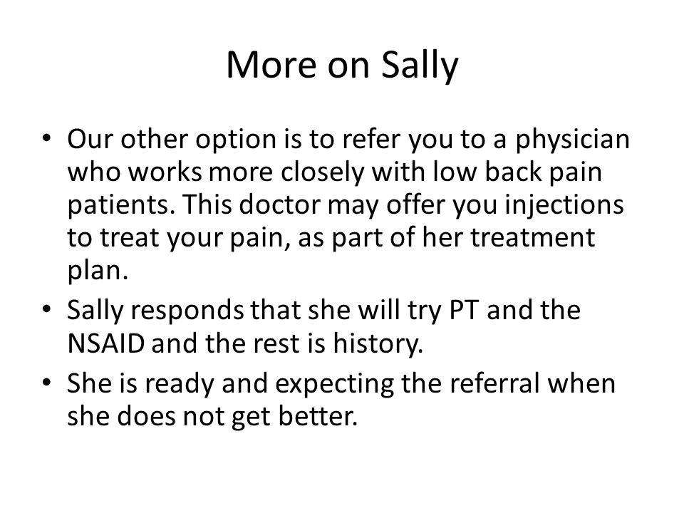 More on Sally Our other option is to refer you to a physician who works more closely with low back pain patients. This doctor may offer you injections