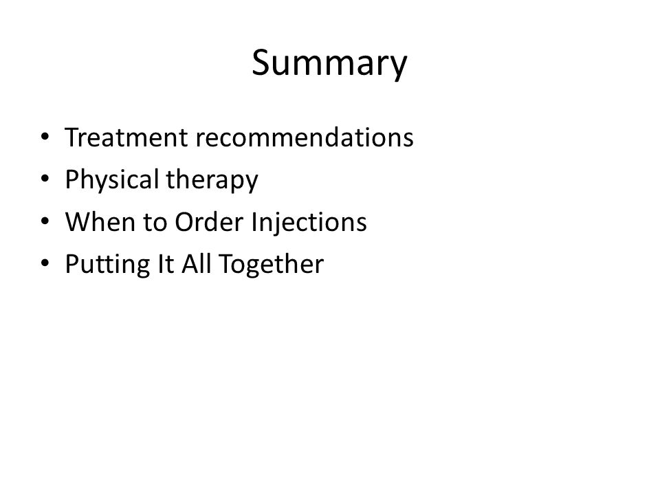 Summary Treatment recommendations Physical therapy When to Order Injections Putting It All Together