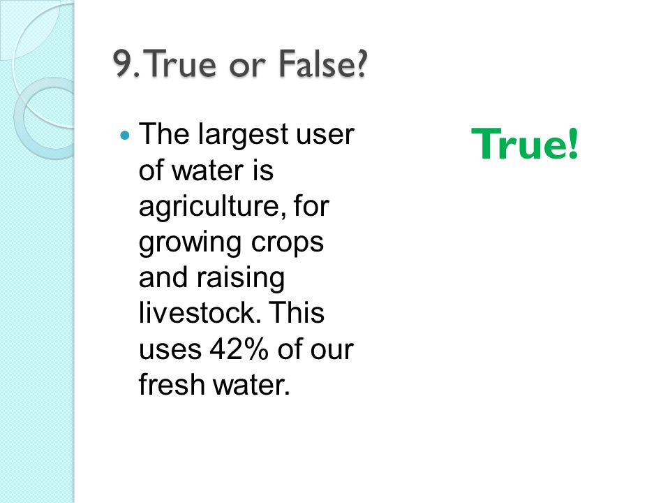 9. True or False? The largest user of water is agriculture, for growing crops and raising livestock. This uses 42% of our fresh water. True!