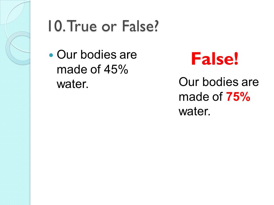 10. True or False? Our bodies are made of 45% water. False! Our bodies are made of 75% water.