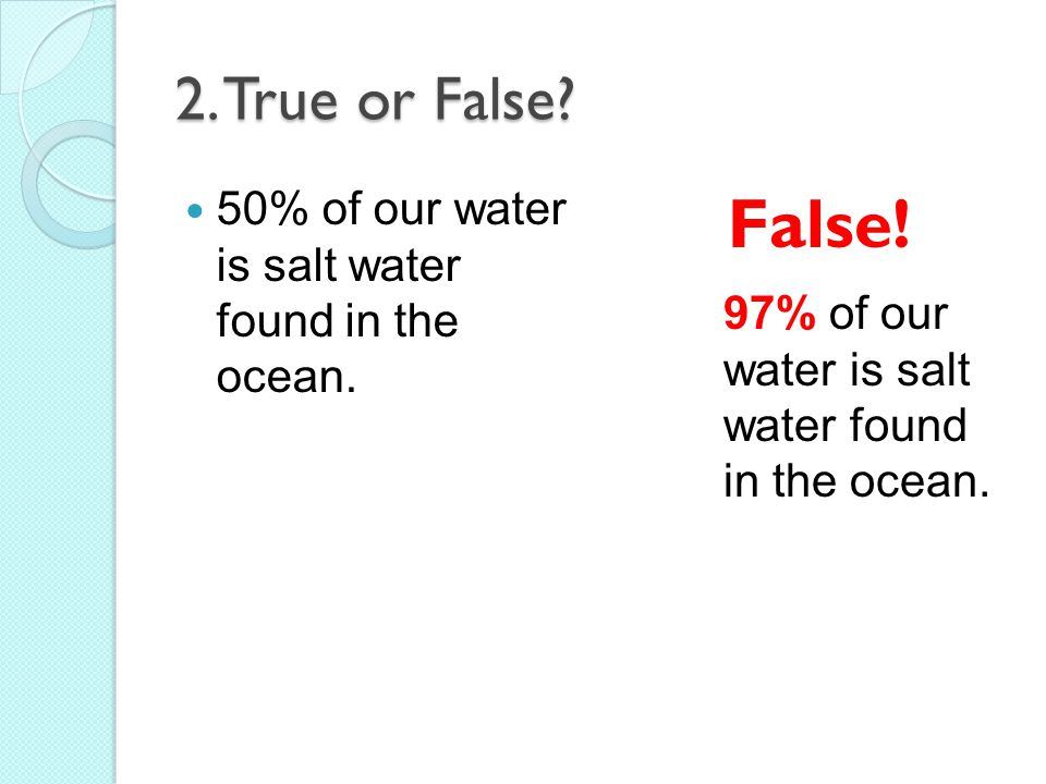 2.True or False. 50% of our water is salt water found in the ocean.