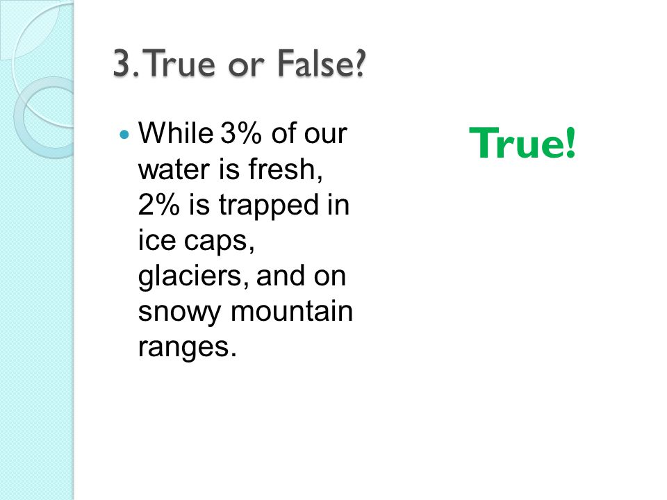 3. True or False? While 3% of our water is fresh, 2% is trapped in ice caps, glaciers, and on snowy mountain ranges. True!