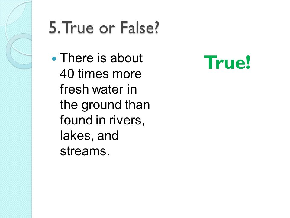 5. True or False? There is about 40 times more fresh water in the ground than found in rivers, lakes, and streams. True!