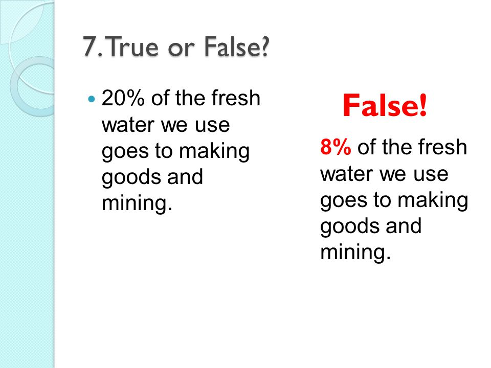 7.True or False. 20% of the fresh water we use goes to making goods and mining.
