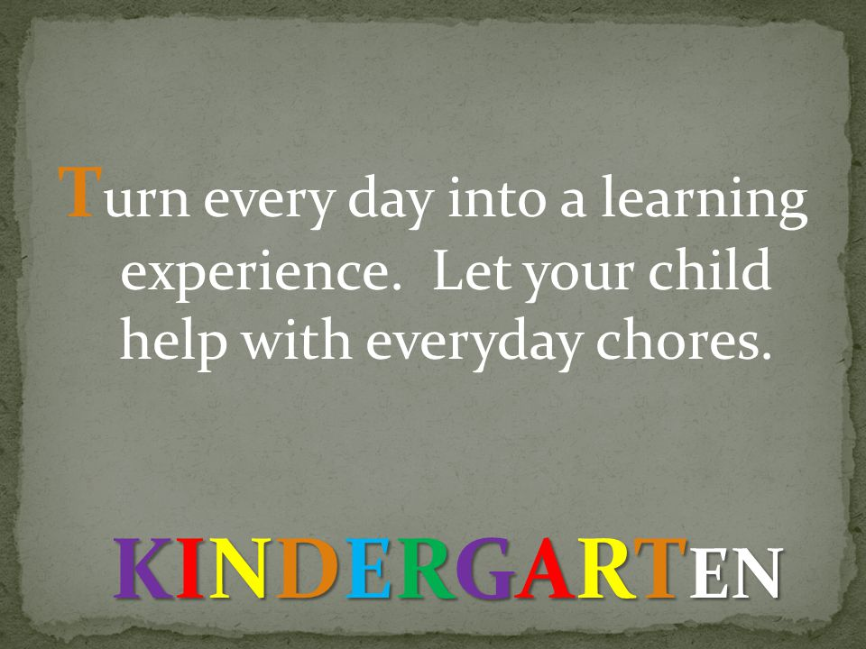 T urn every day into a learning experience. Let your child help with everyday chores. KINDERGART EN
