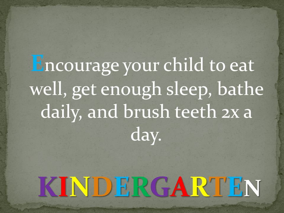 E ncourage your child to eat well, get enough sleep, bathe daily, and brush teeth 2x a day.