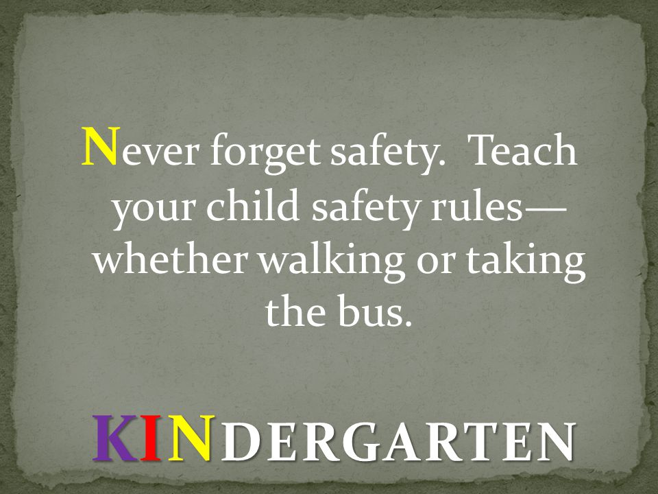 N ever forget safety. Teach your child safety rules whether walking or taking the bus.
