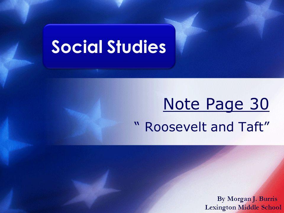 Note Page 30 Roosevelt and Taft Social Studies By Morgan J. Burris Lexington Middle School