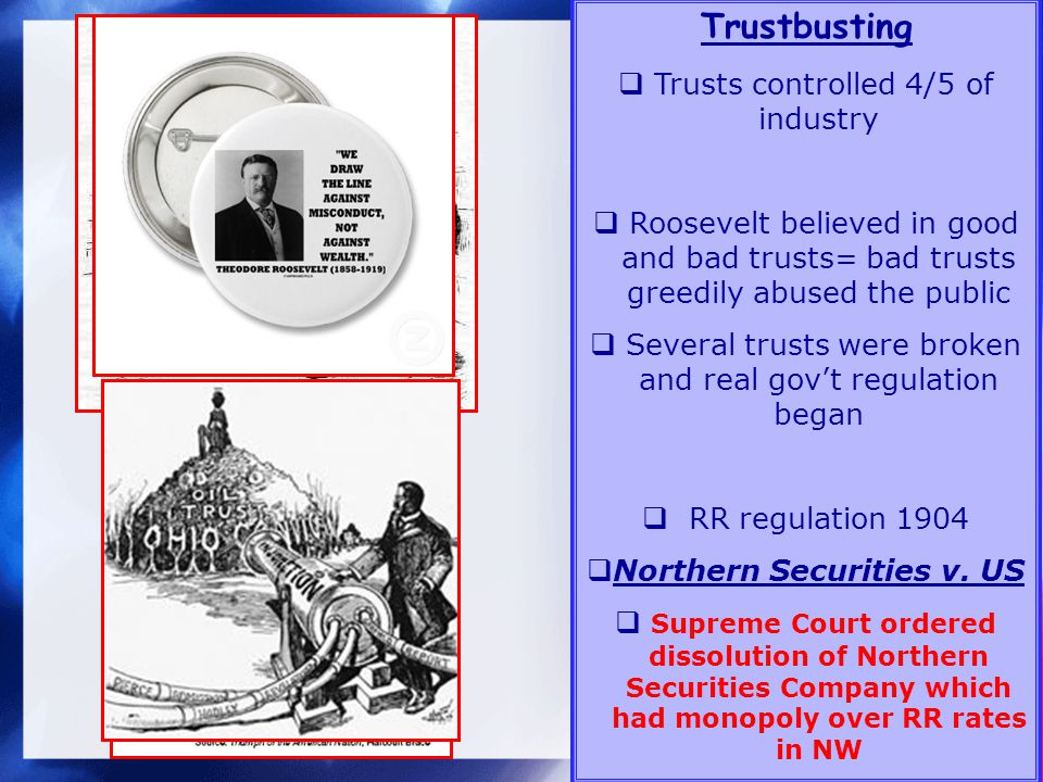 Trustbusting Trusts controlled 4/5 of industry Roosevelt believed in good and bad trusts= bad trusts greedily abused the public Several trusts were broken and real govt regulation began RR regulation 1904 Northern Securities v.