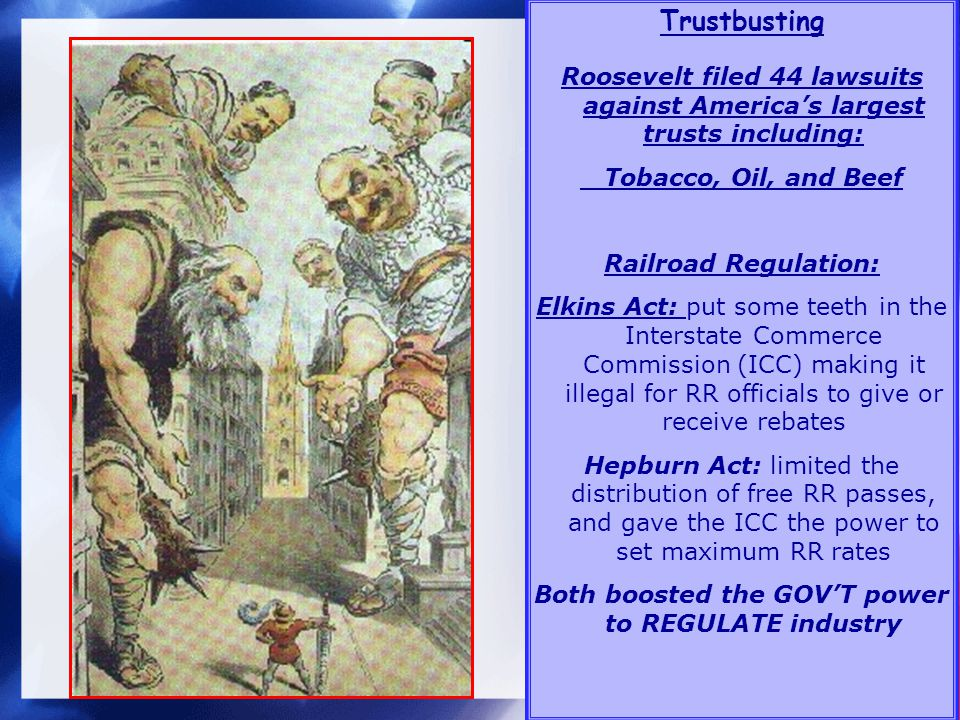Trustbusting Roosevelt filed 44 lawsuits against Americas largest trusts including: Tobacco, Oil, and Beef Railroad Regulation: Elkins Act: put some teeth in the Interstate Commerce Commission (ICC) making it illegal for RR officials to give or receive rebates Hepburn Act: limited the distribution of free RR passes, and gave the ICC the power to set maximum RR rates Both boosted the GOVT power to REGULATE industry