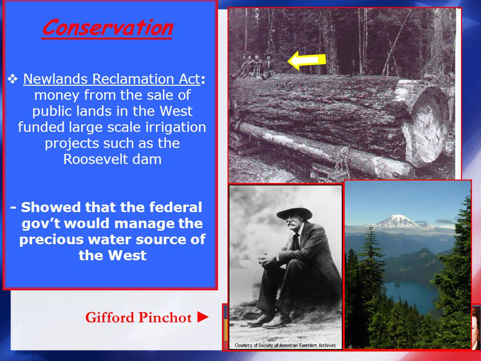 Conservation Newlands Reclamation Act: money from the sale of public lands in the West funded large scale irrigation projects such as the Roosevelt dam - Showed that the federal govt would manage the precious water source of the West Gifford Pinchot