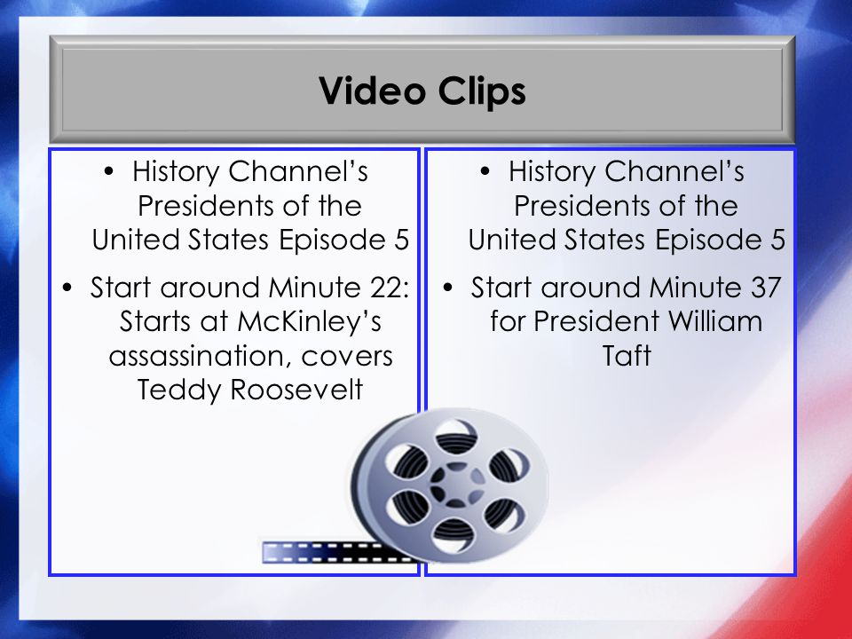 Video Clips History Channels Presidents of the United States Episode 5 Start around Minute 22: Starts at McKinleys assassination, covers Teddy Roosevelt History Channels Presidents of the United States Episode 5 Start around Minute 37 for President William Taft