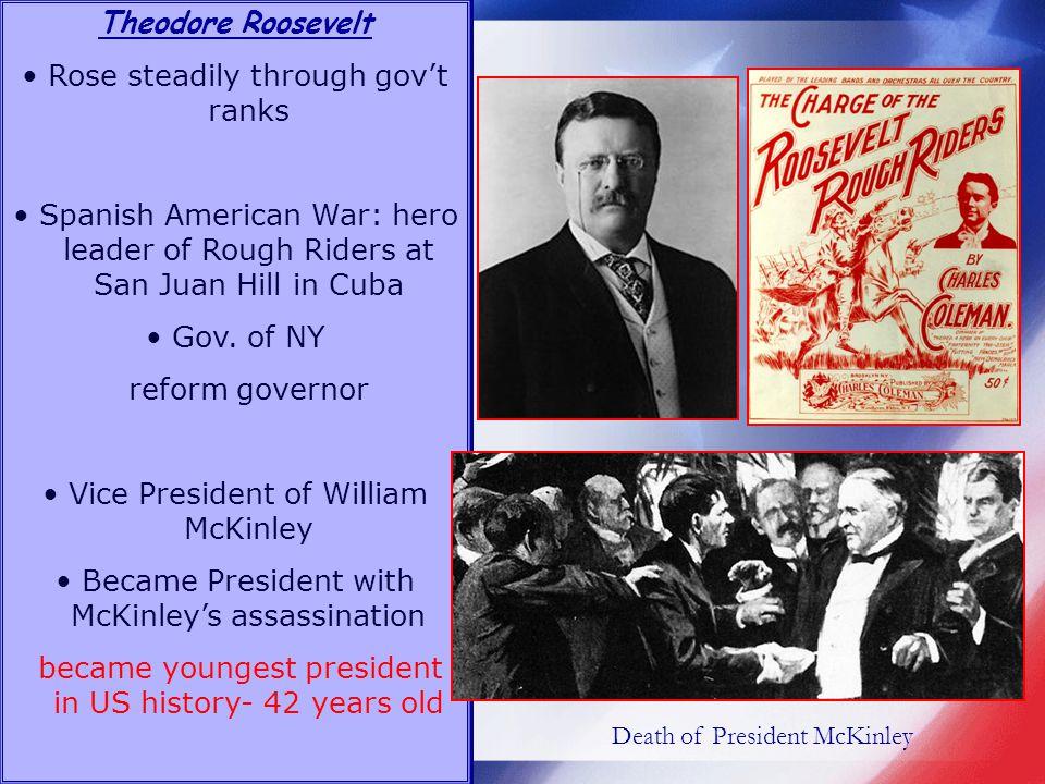 Theodore Roosevelt Rose steadily through govt ranks Spanish American War: hero leader of Rough Riders at San Juan Hill in Cuba Gov.