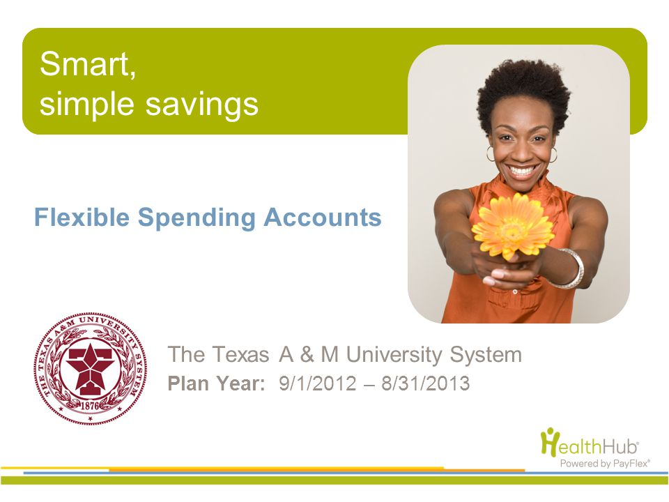 Smart, simple savings Flexible Spending Accounts The Texas A & M University System Plan Year: 9/1/2012 – 8/31/2013 Smart, simple savings