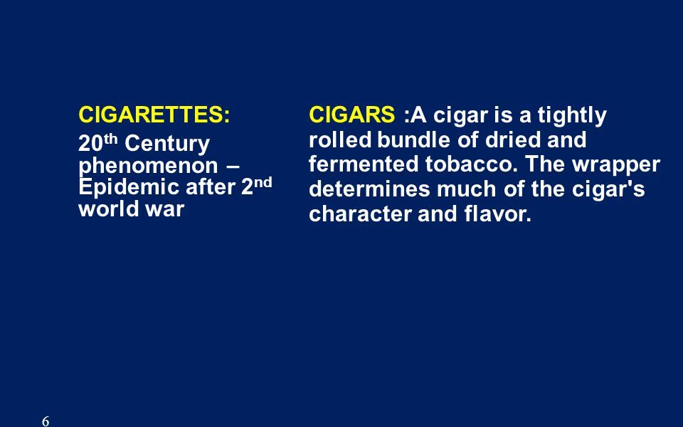6 CIGARETTES: 20 th Century phenomenon – Epidemic after 2 nd world war CIGARS :A cigar is a tightly rolled bundle of dried and fermented tobacco.