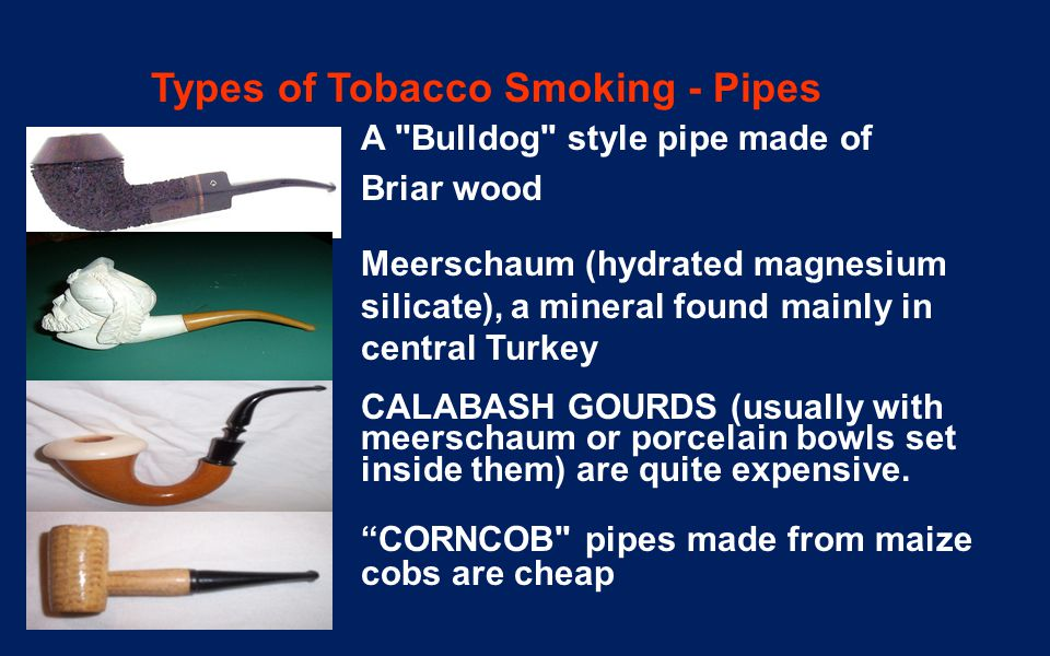 Types of Tobacco Smoking - Pipes A Bulldog style pipe made of Briar wood Meerschaum (hydrated magnesium silicate), a mineral found mainly in central Turkey CALABASH GOURDS (usually with meerschaum or porcelain bowls set inside them) are quite expensive.
