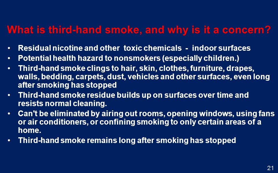 21 What is third-hand smoke, and why is it a concern? Residual nicotine and other toxic chemicals - indoor surfaces Potential health hazard to nonsmok