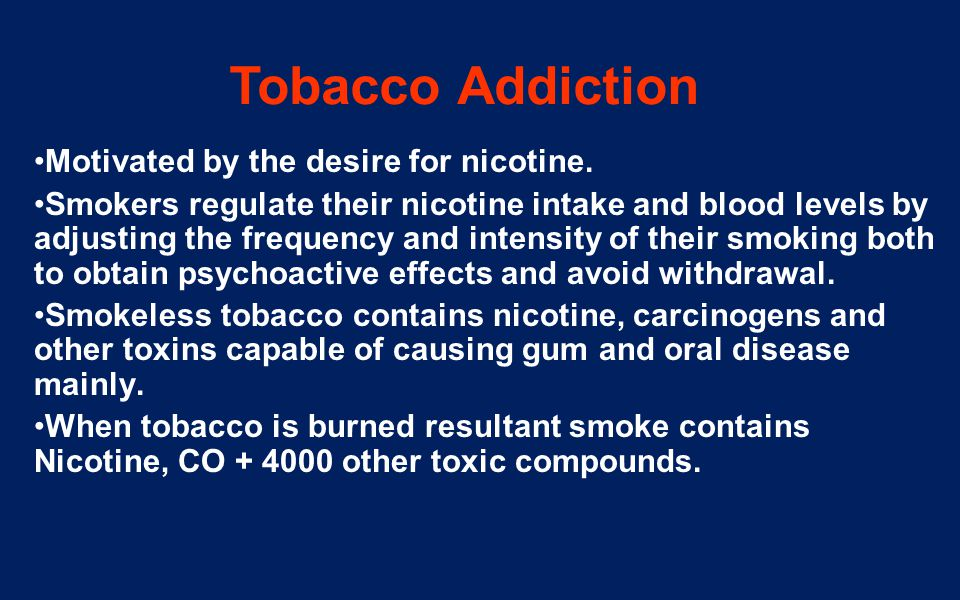 Tobacco Addiction Motivated by the desire for nicotine. Smokers regulate their nicotine intake and blood levels by adjusting the frequency and intensi