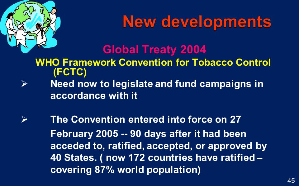 45 Global Treaty 2004 WHO Framework Convention for Tobacco Control (FCTC) Need now to legislate and fund campaigns in accordance with it The Conventio